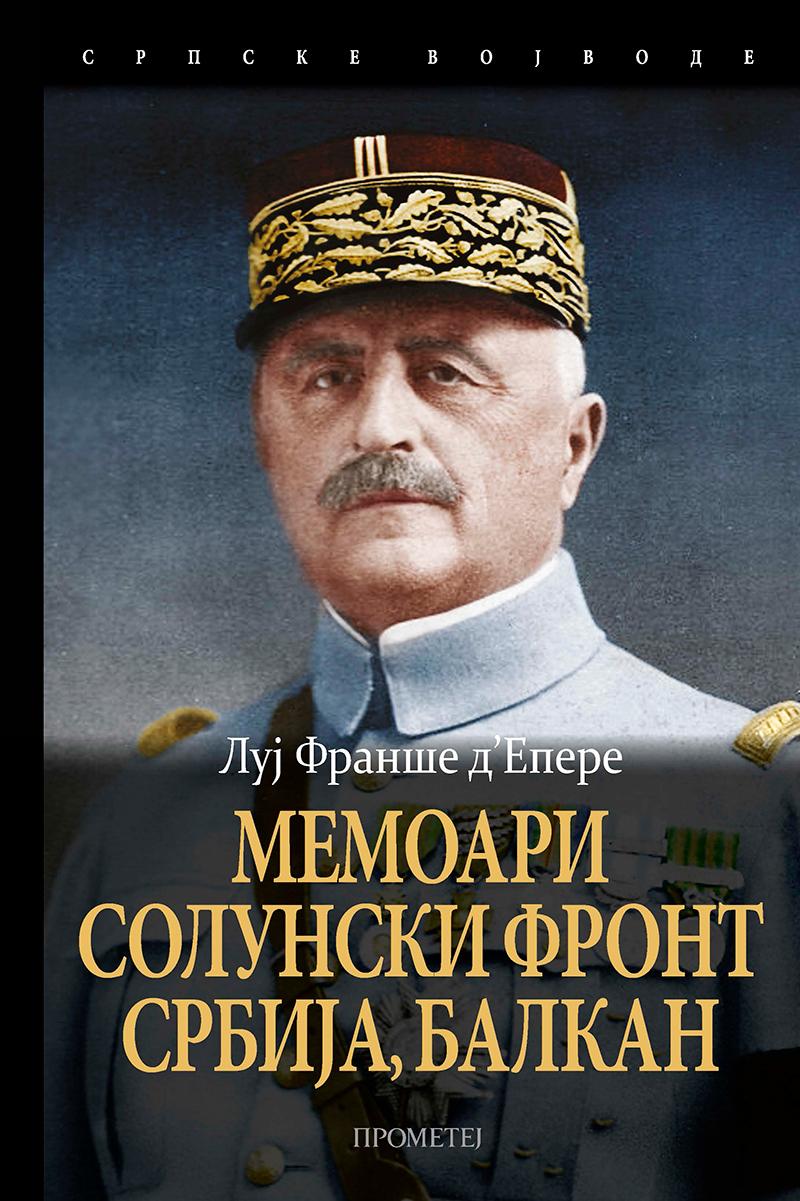 МЕМОАРИ. СОЛУНСКИ ФРОНТ, СРБИЈА, БАЛКАН, ЦЕНТРАЛНА ЕВРОПА 1918–1919.